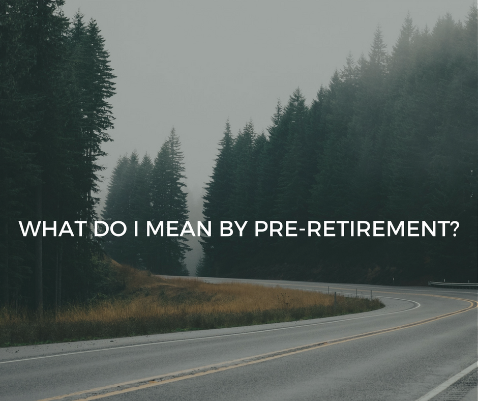 What do I mean by Pre-retirement?